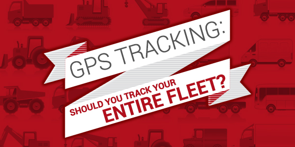 GPS Tracking: Should You Track Your Entire Fleet?